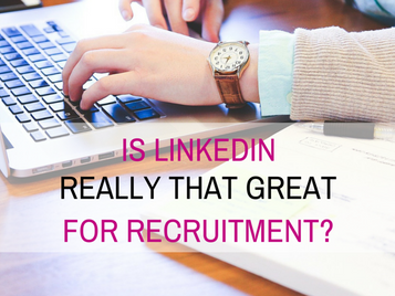 Is LinkedIn really that great for recruitment?