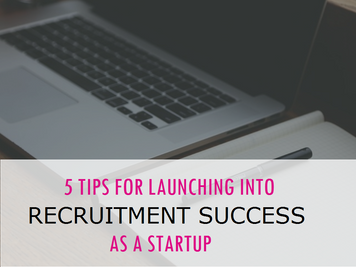 5 Tips for Launching into Recruitment Success as a Startup