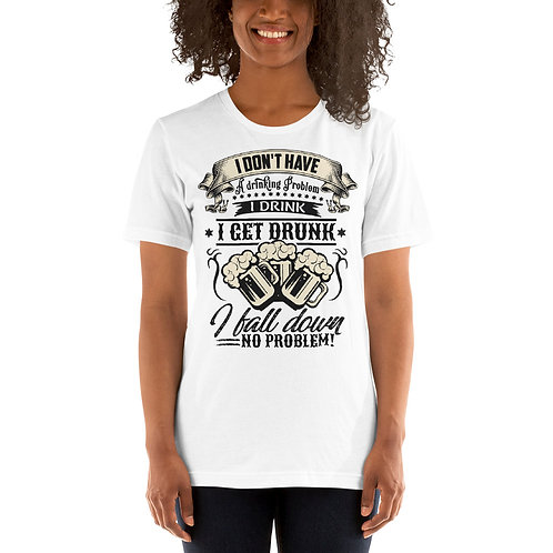 I Don't Have a Drinking Problem, I get Drunk I Fall Down No Problem -Unisex Tee