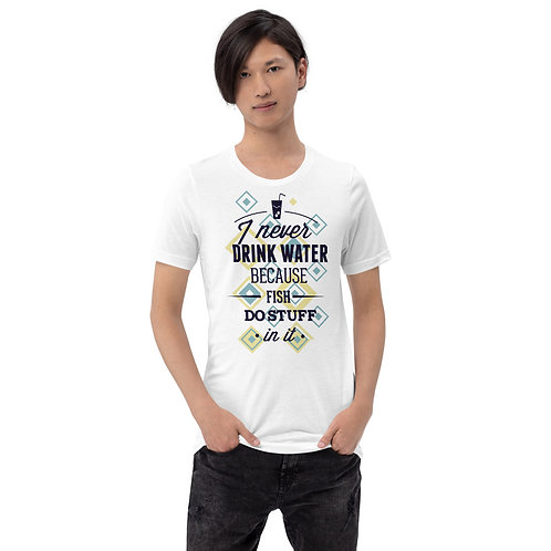 I Never Drink Water, Fish Do Stuff In It - Unisex Tee