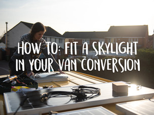 How to: fit a skylight in your van conversion
