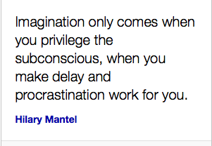 """Imagination only comes when you privilege the subconscious, when you make delay and procrastination work for you"" – Hilary Mantel"
