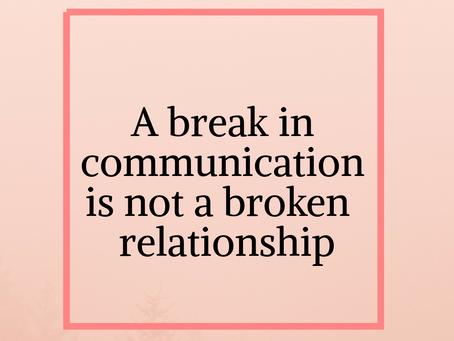 A break in communication isn't a break in a relationship