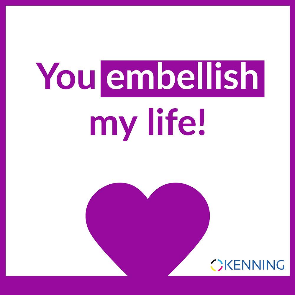 You embellish my life!