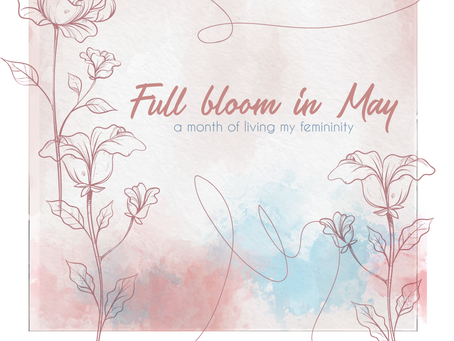 Full bloom in May - a month of living my femininity