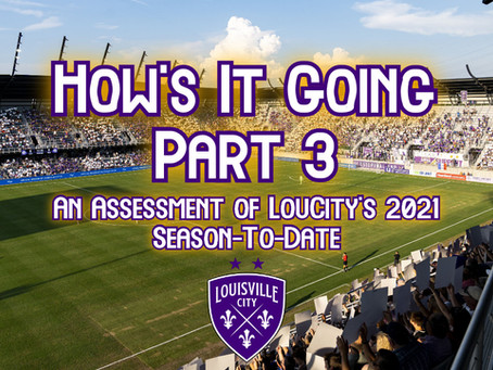 How's It Going? Part 3 – An Assessment of Louisville City's 2021 Season-To-Date