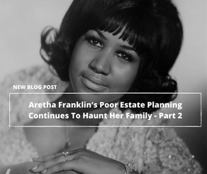Aretha Franklin's Poor Estate Planning Continues To Haunt Her Family - Part 2