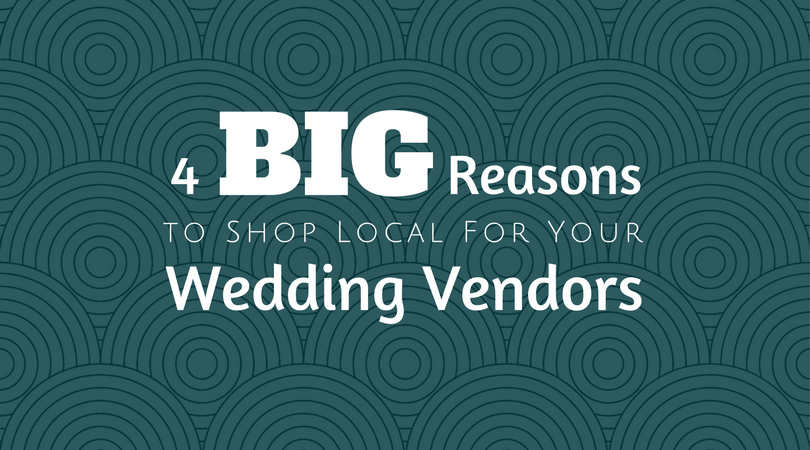 4 Big Reasons to Shop Local For Your Wedding Vendors