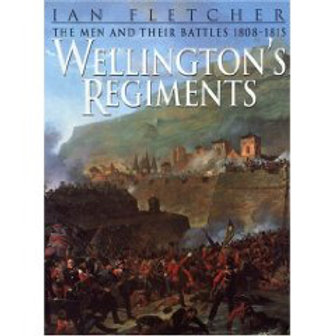 WELLINGTON'S REGIMENTS, THE MEN AND THEIR BATTLES 1808-1815
