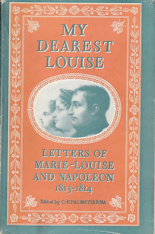 My Dearest Louise: Marie-Louise and Napoleon, 1813-1814: Unpublished Letters