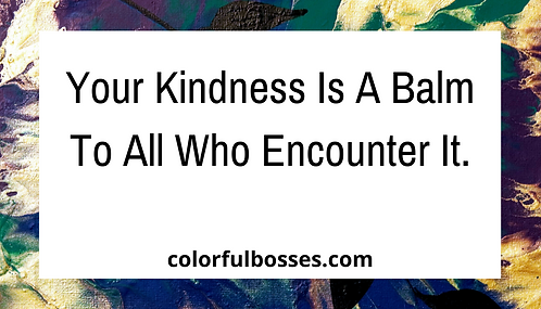 Your Kindness is a Balm to All Who Encounter It