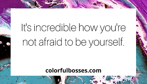 It's Incredible How You're Not Afraid to Be Yourself