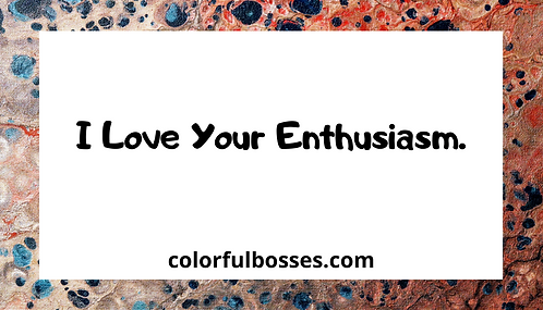 I Love Your Enthusiasm.