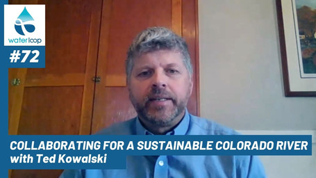 waterloop #72: Collaborating for a Sustainable Colorado River with Ted Kowalski