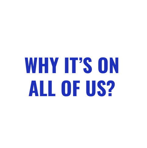 WHY IT'S ON ALL OF US?
