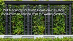 Will Autonomy for Smart Home devices allow consumers to escape from the walled gardens?