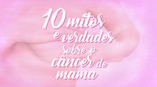 10 MITOS E VERDADES SOBRE CÂNCER DE MAMA