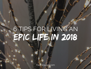 Six Tips for Living an Epic Life in 2018