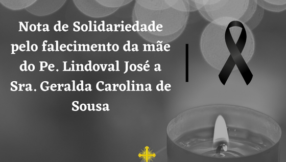 NOTA DE SOLIDARIEDADE PELO FALECIMENTO DA SRA. GERALDA CAROLINA DE SOUSA, MÃE DO PADRE LINDOVAL JOSÉ