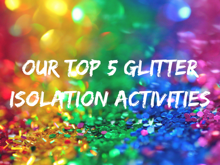 GET YOUR GLITTER ON IN ISOLATION WITH OUR TOP 5 ACTIVITY IDEAS