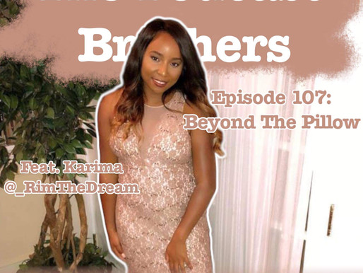The Podcast Brothers Episode 107: Beyond the Pillow w/ Karima
