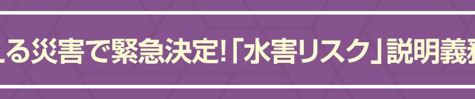 【不動産コラム】増える災害で緊急決定!「水害リスク」説明義務化