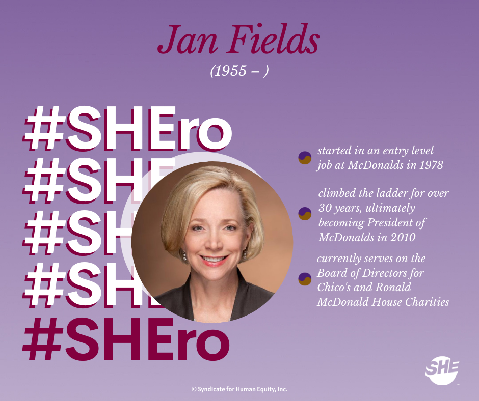 Our SHEro: Jan Fields. She started as an entry level employee at McDonalds in 1978 and climbed the ladder for over 30 years until she was President of McDonalds in 2019. She currently serves on several Boards, including Chico's and Ronald McDonald House.