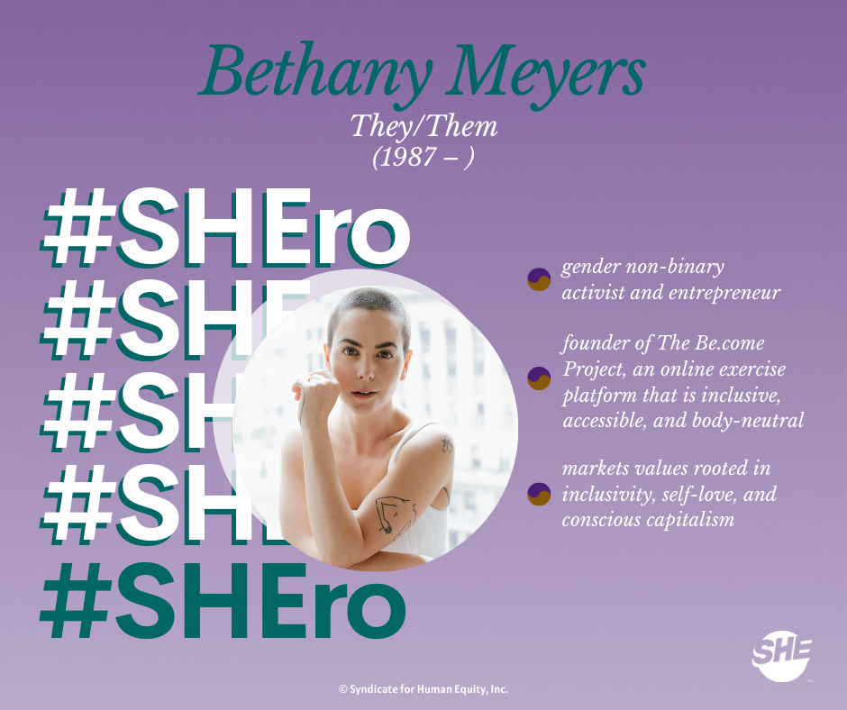 Our SHEro: Bethany Meyers - a gender non-binary activist and entrepreneur. Known for founding The Become Project, an online exercise platform that is inclusive, accessible, and body-neutral.
