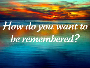 How Will You Be Remembered?