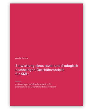Entwicklung eines sozial und ökologisch nachhaltigen Geschäftsmodells für KMU –Anforderungen und Gestaltungsansätze für unternehmerische Geschäftsmodellinnovationen