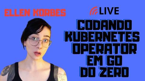 Vídeo Codando Kubernetes Operator em go do zero com Ellen Korbes