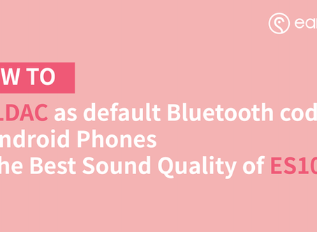 How to Set LDAC as default Bluetooth codec on Android Phones for the Best Sound Quality of ES100