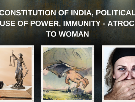 CONSTITUTION OF INDIA, POLITICAL ABUSE OF POWER, IMMUNITY - ATROCITY TO WOMAN