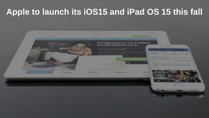 Apple to launch its iOS15 and iPad OS 15 this fall