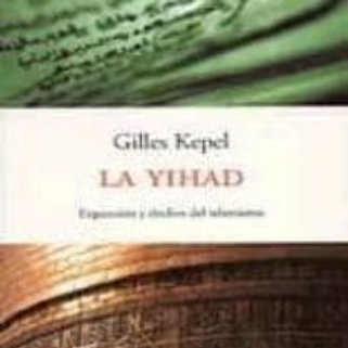 LA YIHAD: EXPANSION Y DECLIVE DEL ISLAMISMO (GILLES KEPEL)