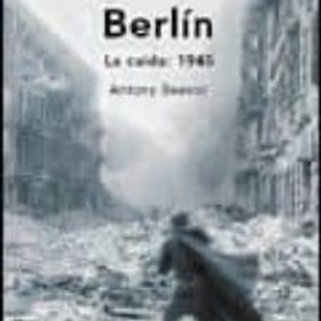 BERLIN, LA CAIDA: 1945  ANTONY BEEVOR