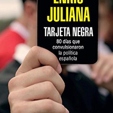 Tarjeta negra: 70 días que convulsionaron la política española (Enric Juliana)