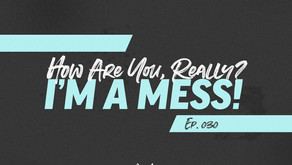 030: How Are You, Really? I'm a Mess!