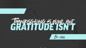 034: Thanksgiving is Over, but Gratitude Isn't