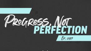 037: Progress, Not Perfection