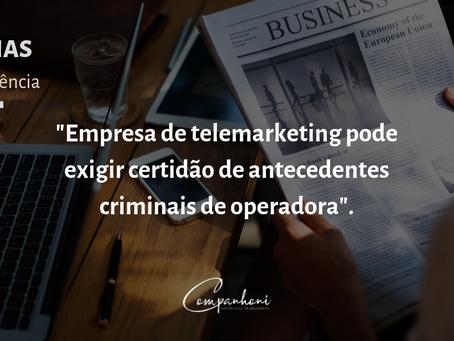"""""""Empresa de telemarketing pode exigir certidão de antecedentes criminais de operadora."""""""