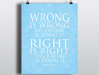 Wrong is wrong even if everyone is doing it Right is right even if no one is doing it  - Children&#3