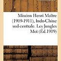 Mission Henri Maître (1909-1911), Indo-Chine sud-centrale. Les jungles, exploration et histoire; des hinterlands moï du Cambodge, de la Cochinchine, de l'Annam et du Bas-Laos
