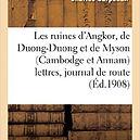 Les ruines d'Angkor, de Duong-Duong et de Myson (Cambodge et Annam) lettres, journal de route; et clichés photographiques