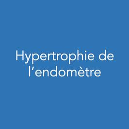 Définition, symptomatologie :  L'endomètre est la muqueuse utérine. Elle est renouvelée tous les mois après les menstruations. En effet, lors des règles, la muqueuse se détache du muscle utérin et entraine des saignements. Si vous souffrez d'une hypertrophie de l'endomètre cela signifie que votre endomètre est épais. Cela peut se manifester par des saignements abondants pendant ou en dehors des règles (ménorragies ou métrorragies) des saignements après la ménopause ou être associé à une infertilité (elle diminue les chances d'implantation de l'embryon).    Examens complémentaires :  L'hypertrophie de l'endomètre peut être suspectée sur l'échographie pelvienne. Elle sera confirmée par l'hystéroscopie diagnostique ou l'hystérosonosalpingographie. Au cours des explorations une biopsie intra-utérine pourra être necessaire.    Prise en charge :   Une intervention chirurgicale peut être nécessaire. Elle sera réalisée par hystéroscopie opératoire. En l'absence de désir de grossesse une endométrectomie peut être réalisée (résection de l'endomètre). En cas de désir de grossesse, une résection partielle de l'hypertrophie peut être réalisée. Dans certaines situations seul un traitement médical sera administré (progestatifs).