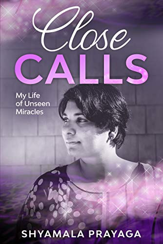 Close Calls: My Life of Unseen Miracles by Shyamala Prayaga