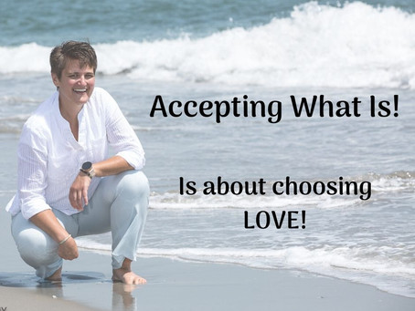 Accepting What Is.  Is choosing LOVE!