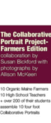 Text reading: The Collaborative Portrait Project- Farmers Edition, Collaboration by Susan Bickford with Photographs by Allison McKeen, 10 Organic Maine Farmers, 10 High School Teachers + over 200 of their students assemble 10 four foot collaborative portraits