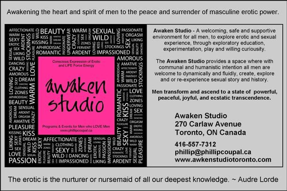 Awaken Studio 270 Carlaw Avenue Toronto, ON Canada 416-557-7312 phillip@phillipcoupal.ca www.awakenstudiotoronto.com The erotic is the nurturer or nursemaid of all our deepest knowledge. ~ Audre Lorde