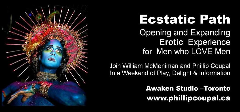 MEN - Take the Ecstatic Path October 9 10 and 11 at the Awaken Studio Toronto www.phillipcoupal.ca
